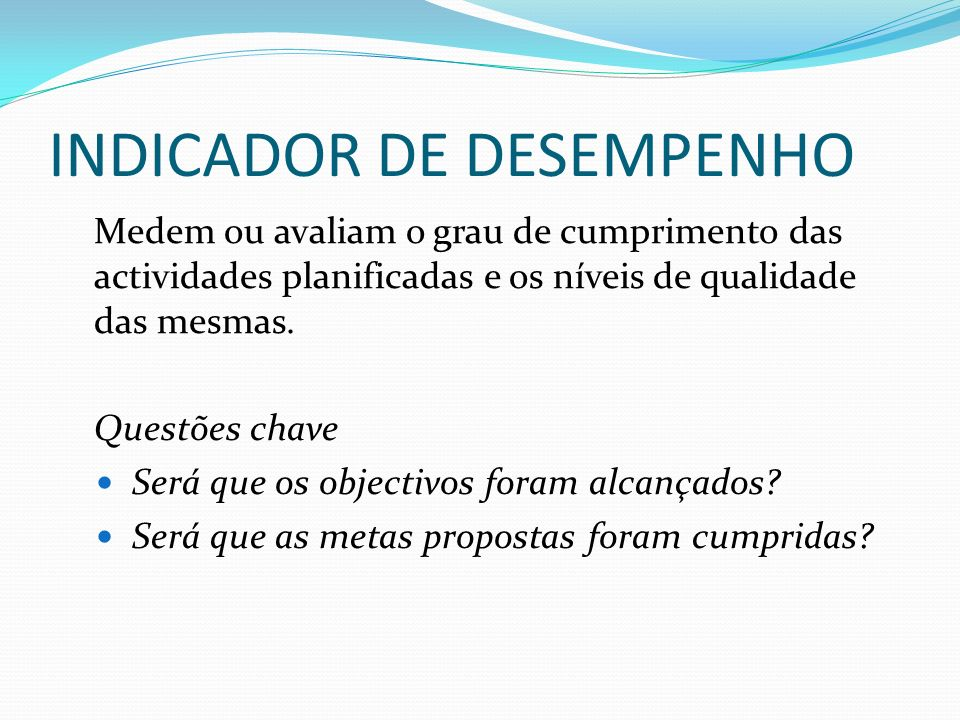 INDICADOR DE DESEMPENHO Medem ou avaliam o grau de cumprimento das actividades planificadas e os níveis de qualidade das mesmas.