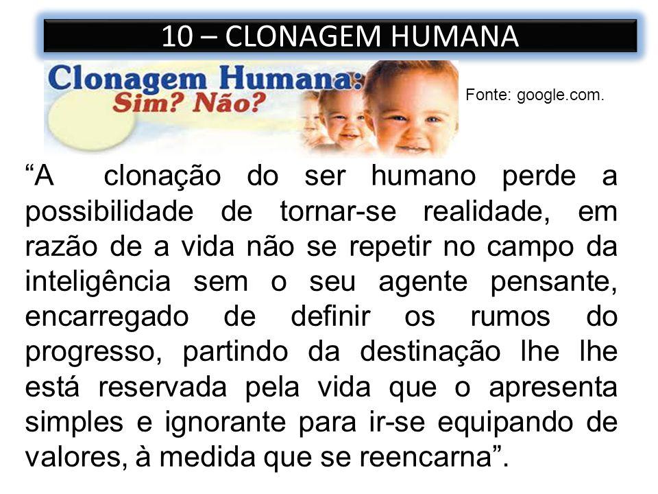 10 – CLONAGEM HUMANA Fonte: google.com. A clonação do ser humano perde a possibilidade de tornar-se realidade, em razão de a vida não se repetir no ca