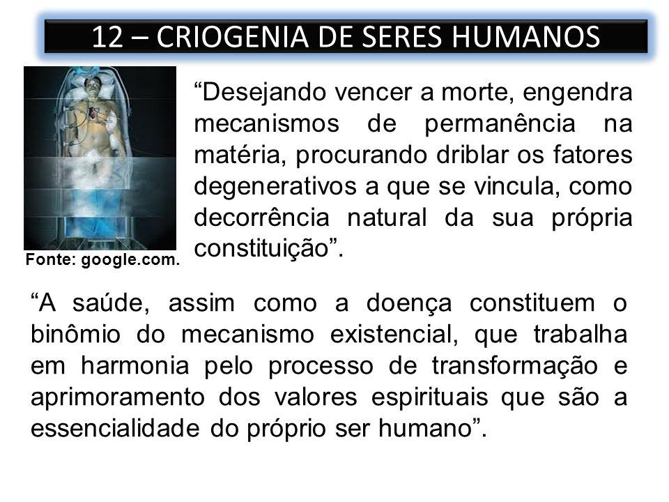 12 – CRIOGENIA DE SERES HUMANOS Fonte: google.com. Desejando vencer a morte, engendra mecanismos de permanência na matéria, procurando driblar os fato
