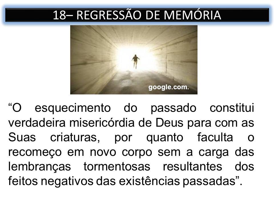 18– REGRESSÃO DE MEMÓRIA O esquecimento do passado constitui verdadeira misericórdia de Deus para com as Suas criaturas, por quanto faculta o recomeço