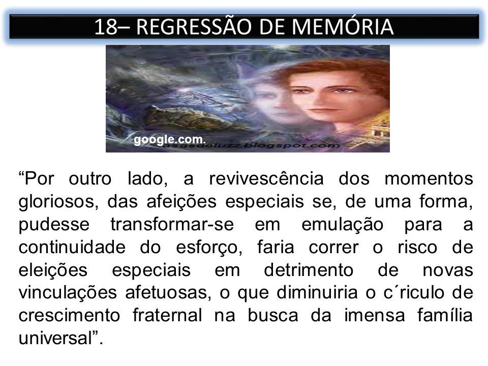 18– REGRESSÃO DE MEMÓRIA Por outro lado, a revivescência dos momentos gloriosos, das afeições especiais se, de uma forma, pudesse transformar-se em em