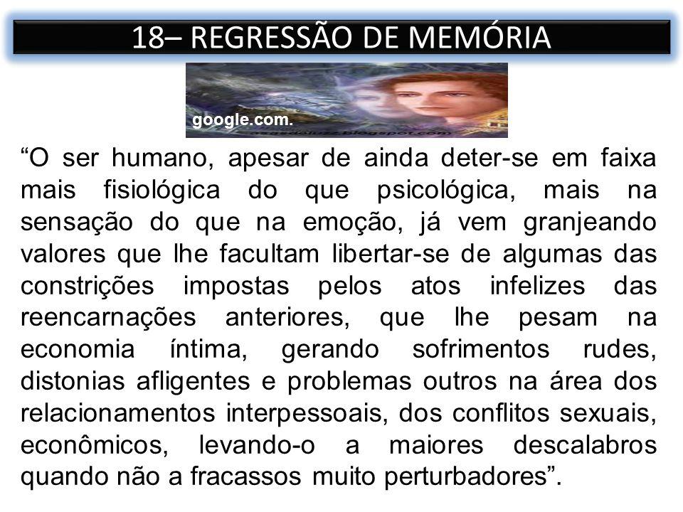 18– REGRESSÃO DE MEMÓRIA O ser humano, apesar de ainda deter-se em faixa mais fisiológica do que psicológica, mais na sensação do que na emoção, já ve