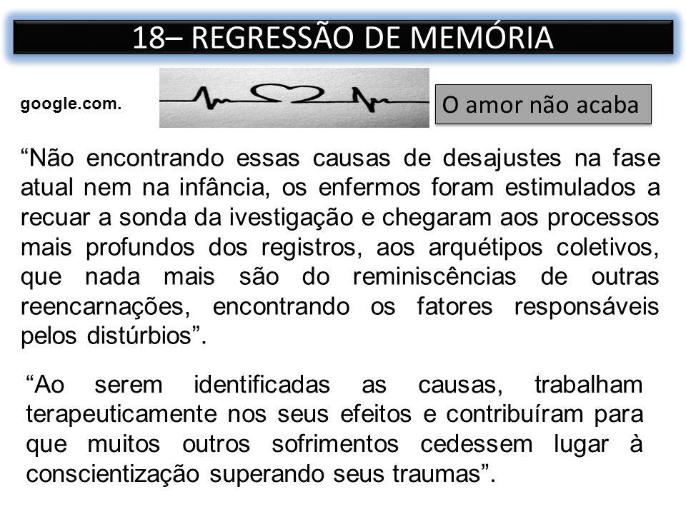 18– REGRESSÃO DE MEMÓRIA Não encontrando essas causas de desajustes na fase atual nem na infância, os enfermos foram estimulados a recuar a sonda da i