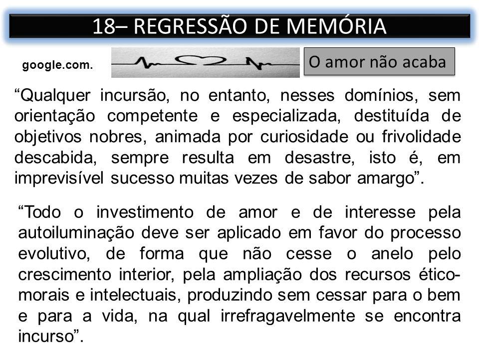 18– REGRESSÃO DE MEMÓRIA Qualquer incursão, no entanto, nesses domínios, sem orientação competente e especializada, destituída de objetivos nobres, an