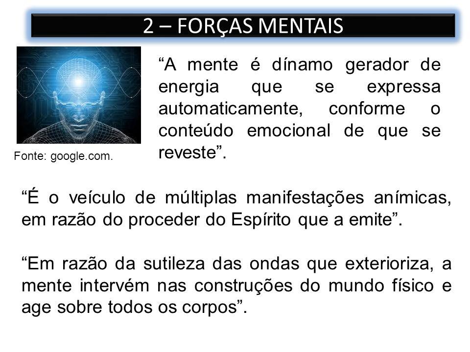 2 – FORÇAS MENTAIS A mente é dínamo gerador de energia que se expressa automaticamente, conforme o conteúdo emocional de que se reveste. Fonte: google