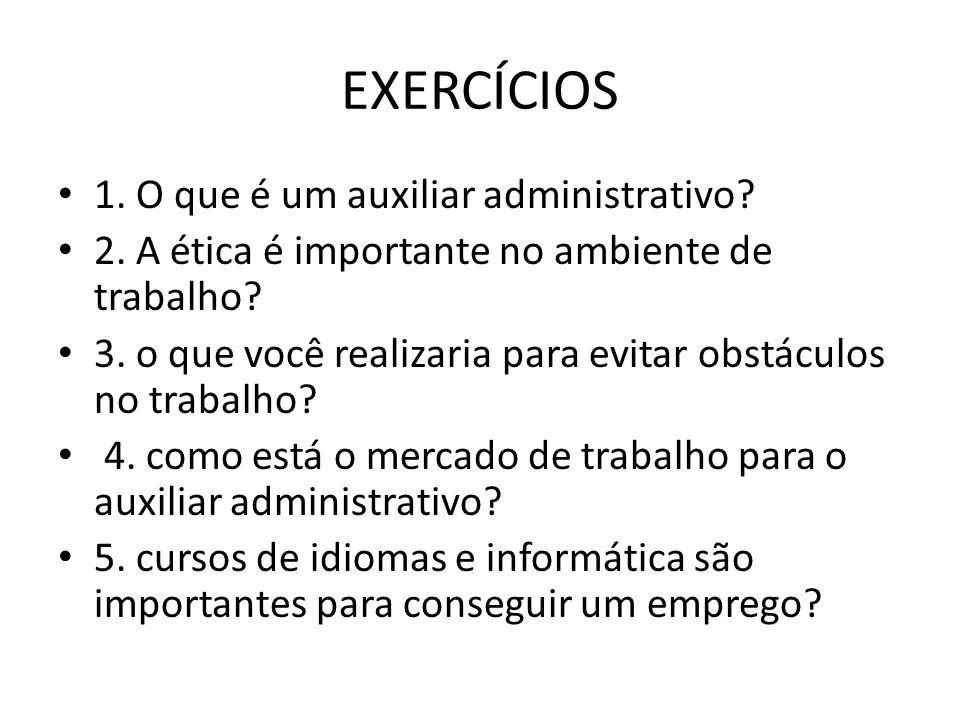 EXERCÍCIOS 1. O que é um auxiliar administrativo? 2. A ética é importante no ambiente de trabalho? 3. o que você realizaria para evitar obstáculos no