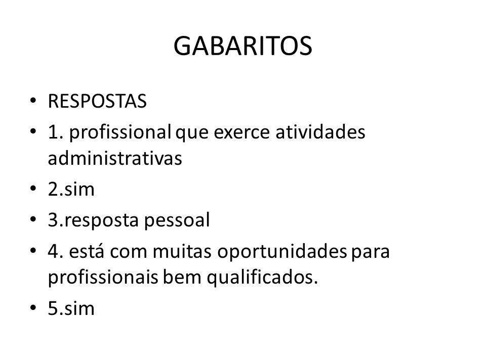 GABARITOS RESPOSTAS 1. profissional que exerce atividades administrativas 2.sim 3.resposta pessoal 4. está com muitas oportunidades para profissionais