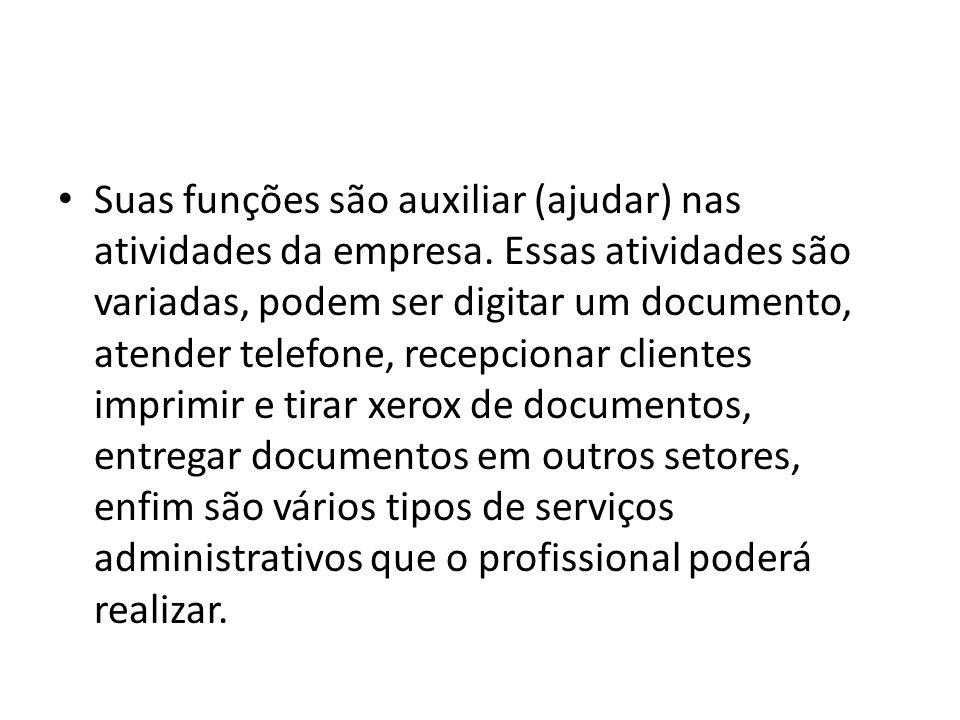 Suas funções são auxiliar (ajudar) nas atividades da empresa. Essas atividades são variadas, podem ser digitar um documento, atender telefone, recepci