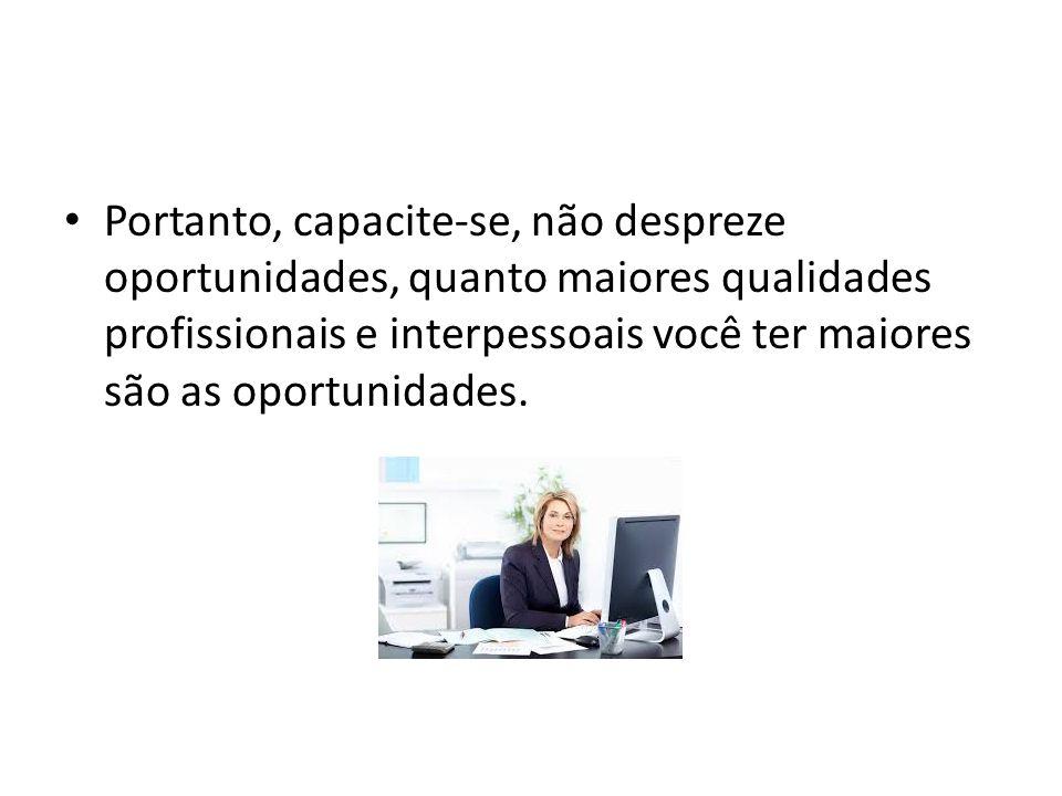 Portanto, capacite-se, não despreze oportunidades, quanto maiores qualidades profissionais e interpessoais você ter maiores são as oportunidades.