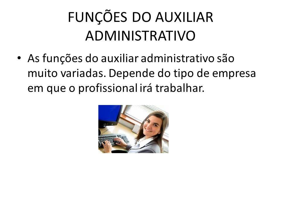 FUNÇÕES DO AUXILIAR ADMINISTRATIVO As funções do auxiliar administrativo são muito variadas. Depende do tipo de empresa em que o profissional irá trab