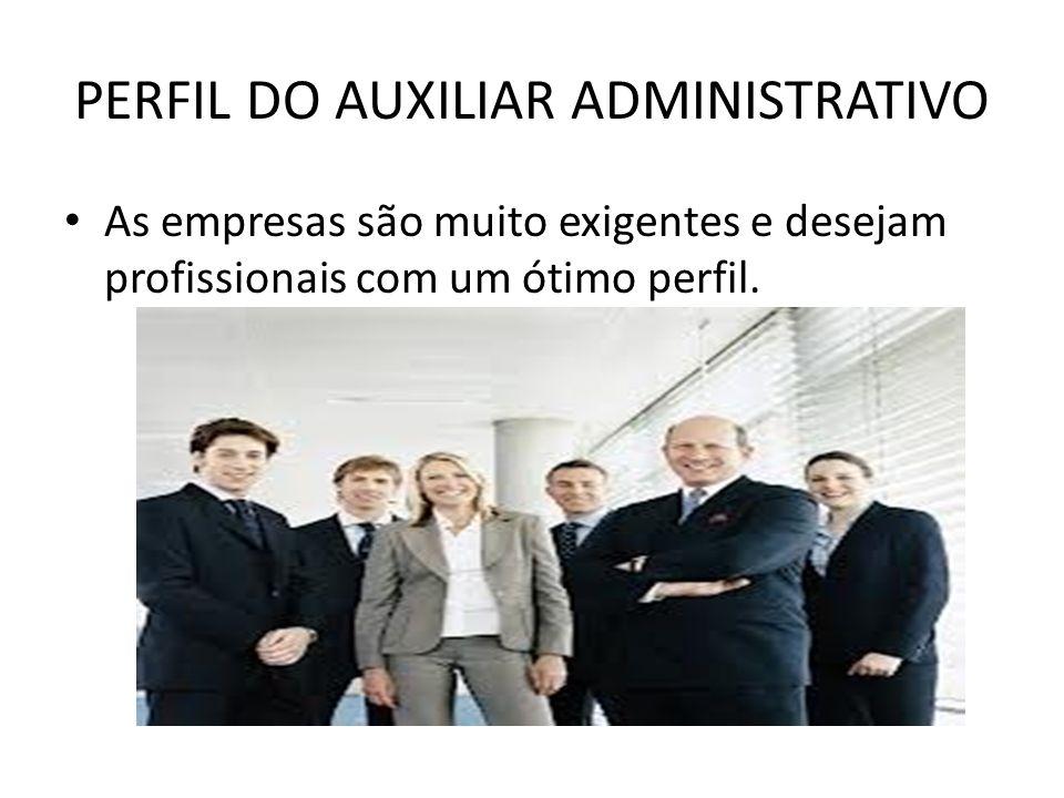 PERFIL DO AUXILIAR ADMINISTRATIVO As empresas são muito exigentes e desejam profissionais com um ótimo perfil.