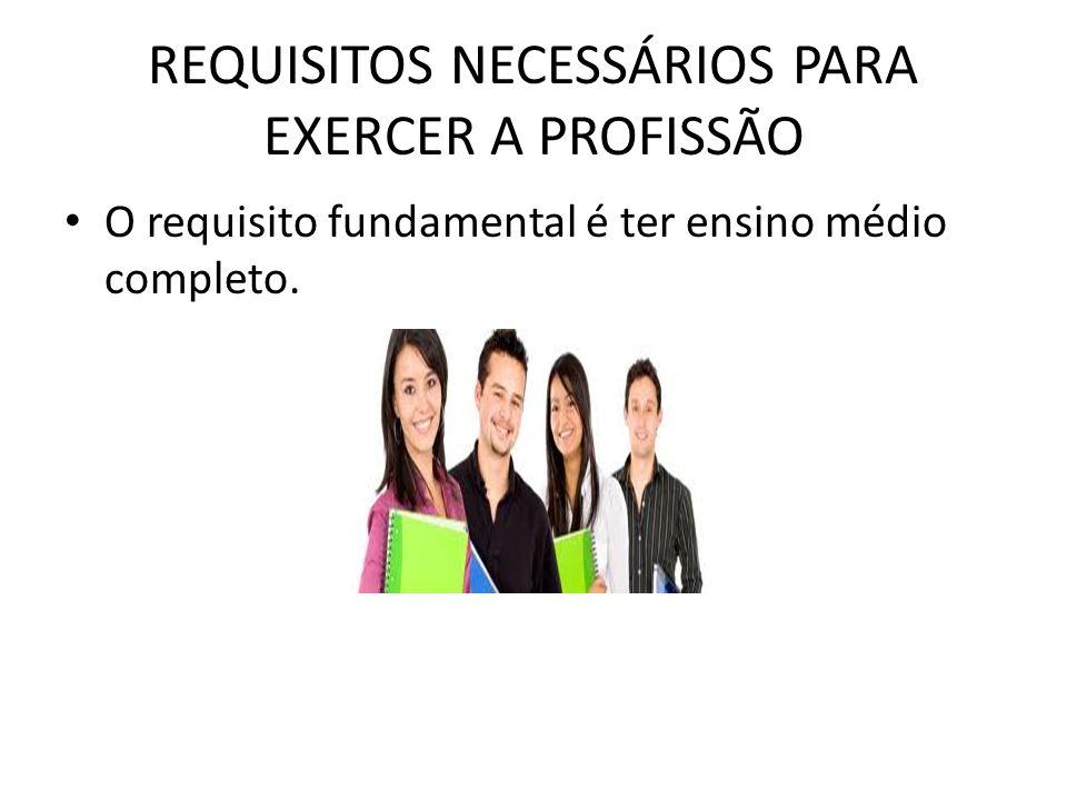 REQUISITOS NECESSÁRIOS PARA EXERCER A PROFISSÃO O requisito fundamental é ter ensino médio completo.