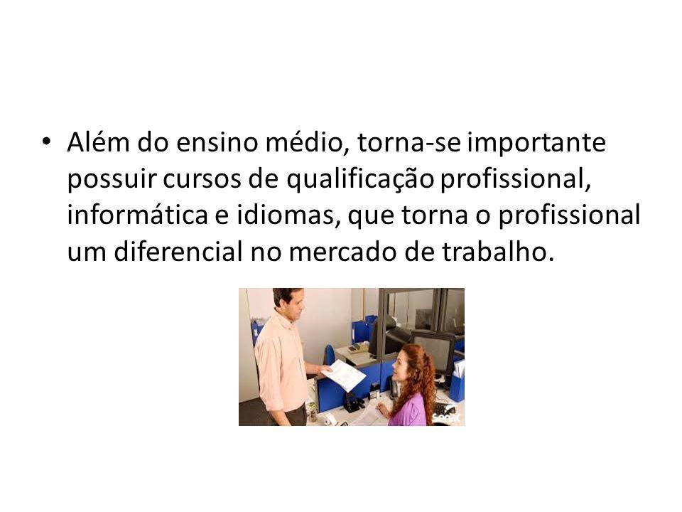 Além do ensino médio, torna-se importante possuir cursos de qualificação profissional, informática e idiomas, que torna o profissional um diferencial