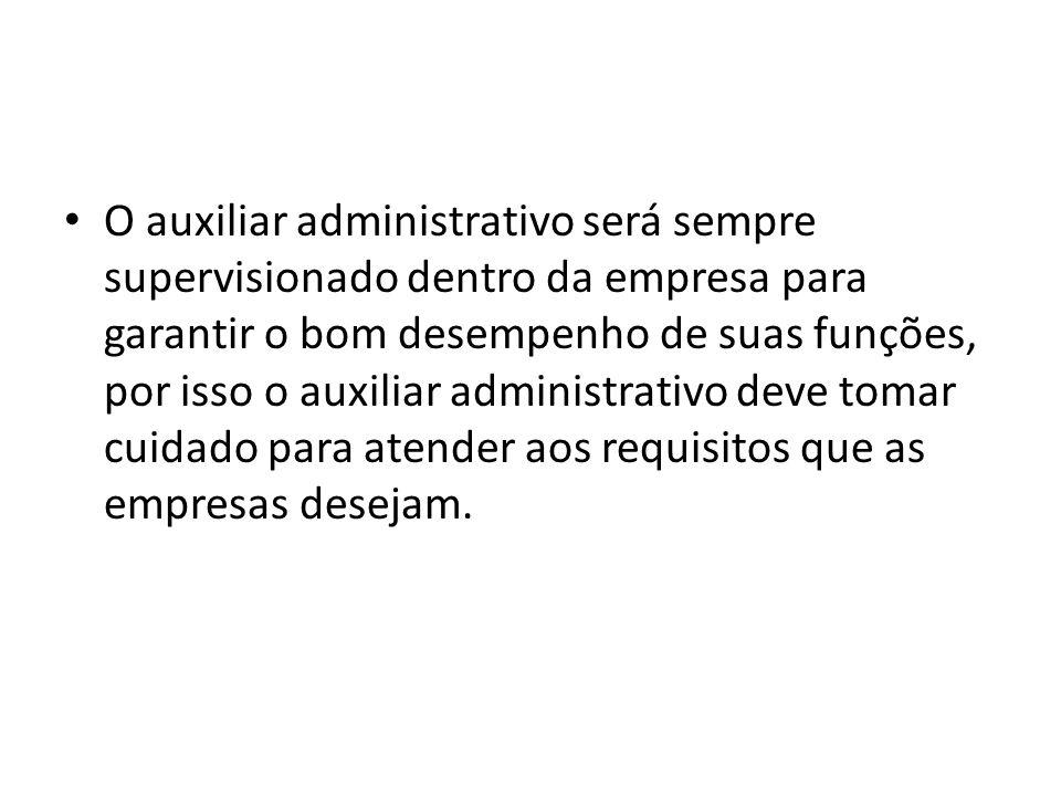O auxiliar administrativo será sempre supervisionado dentro da empresa para garantir o bom desempenho de suas funções, por isso o auxiliar administrat