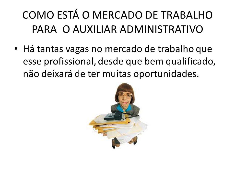 COMO ESTÁ O MERCADO DE TRABALHO PARA O AUXILIAR ADMINISTRATIVO Há tantas vagas no mercado de trabalho que esse profissional, desde que bem qualificado