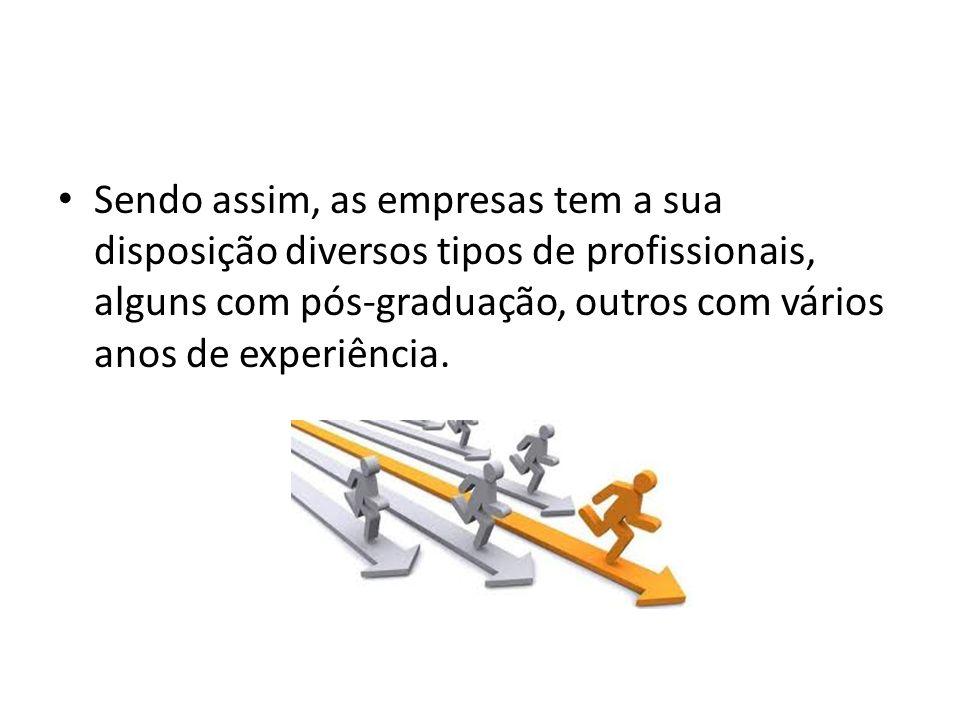 Sendo assim, as empresas tem a sua disposição diversos tipos de profissionais, alguns com pós-graduação, outros com vários anos de experiência.