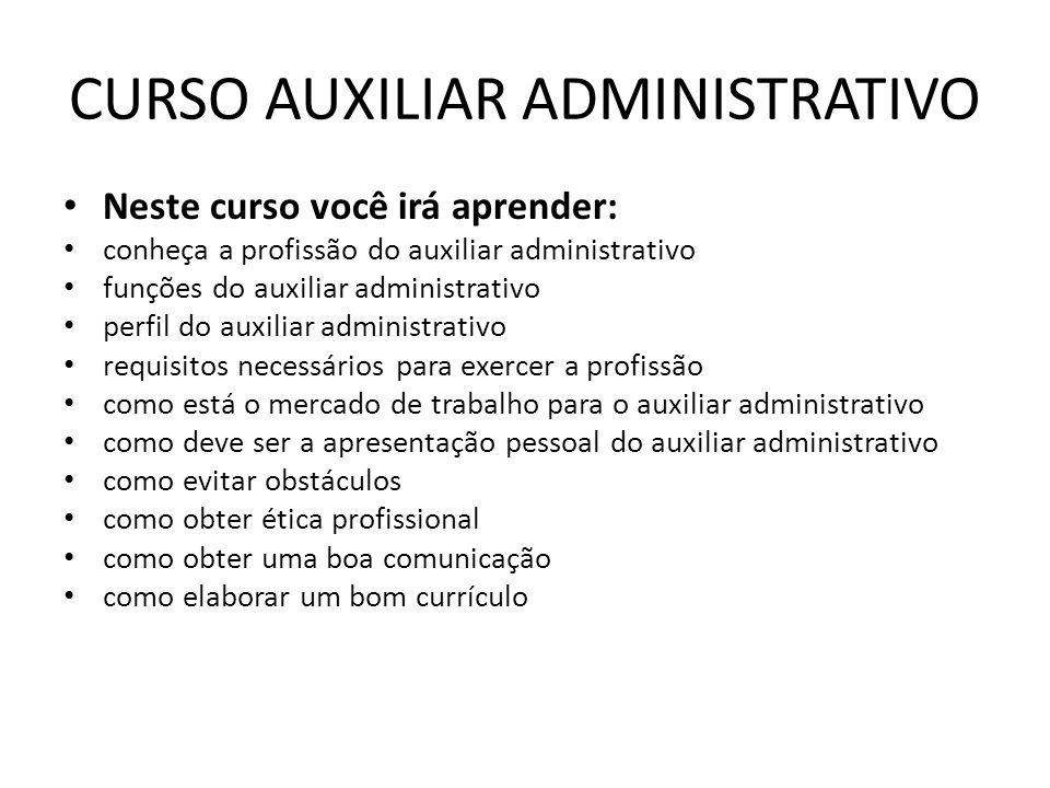 CURSO AUXILIAR ADMINISTRATIVO Neste curso você irá aprender: conheça a profissão do auxiliar administrativo funções do auxiliar administrativo perfil