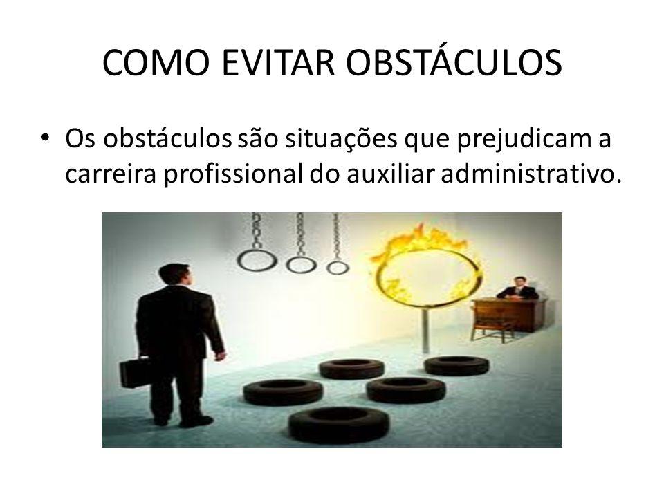 COMO EVITAR OBSTÁCULOS Os obstáculos são situações que prejudicam a carreira profissional do auxiliar administrativo.