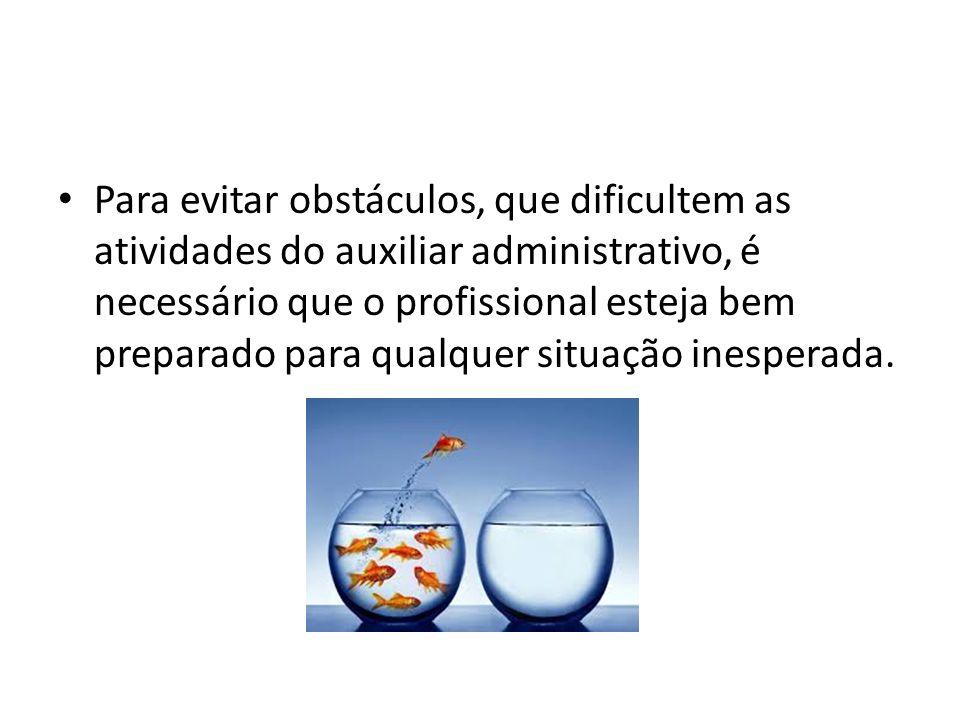 Para evitar obstáculos, que dificultem as atividades do auxiliar administrativo, é necessário que o profissional esteja bem preparado para qualquer si