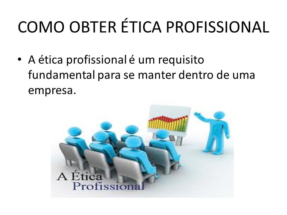 COMO OBTER ÉTICA PROFISSIONAL A ética profissional é um requisito fundamental para se manter dentro de uma empresa.