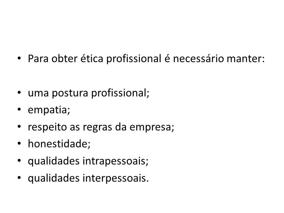 Para obter ética profissional é necessário manter: uma postura profissional; empatia; respeito as regras da empresa; honestidade; qualidades intrapess