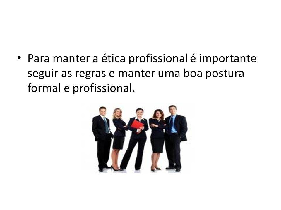 Para manter a ética profissional é importante seguir as regras e manter uma boa postura formal e profissional.
