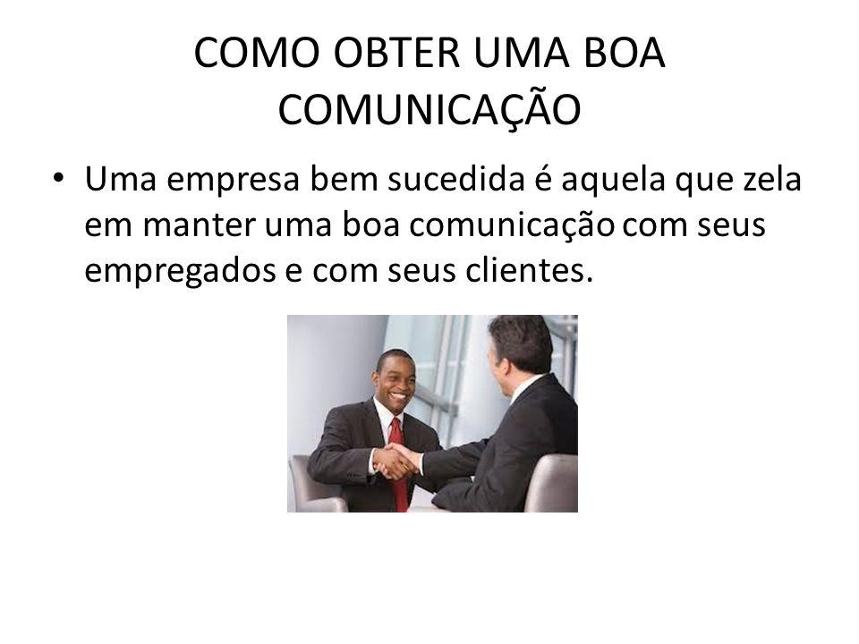 COMO OBTER UMA BOA COMUNICAÇÃO Uma empresa bem sucedida é aquela que zela em manter uma boa comunicação com seus empregados e com seus clientes.