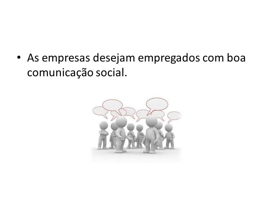 As empresas desejam empregados com boa comunicação social.