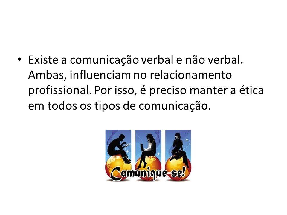 Existe a comunicação verbal e não verbal. Ambas, influenciam no relacionamento profissional. Por isso, é preciso manter a ética em todos os tipos de c