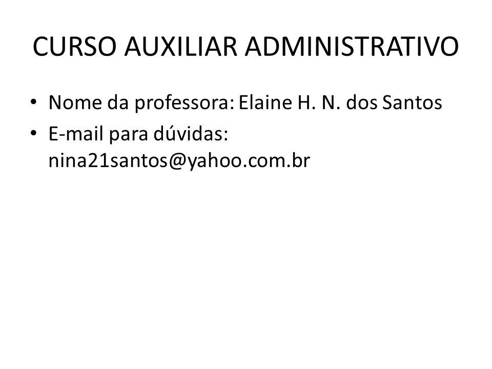 CURSO AUXILIAR ADMINISTRATIVO Nome da professora: Elaine H. N. dos Santos E-mail para dúvidas: nina21santos@yahoo.com.br