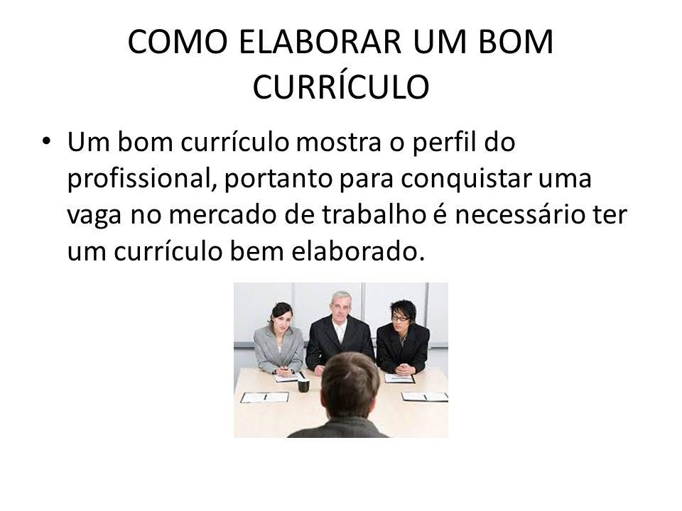 COMO ELABORAR UM BOM CURRÍCULO Um bom currículo mostra o perfil do profissional, portanto para conquistar uma vaga no mercado de trabalho é necessário