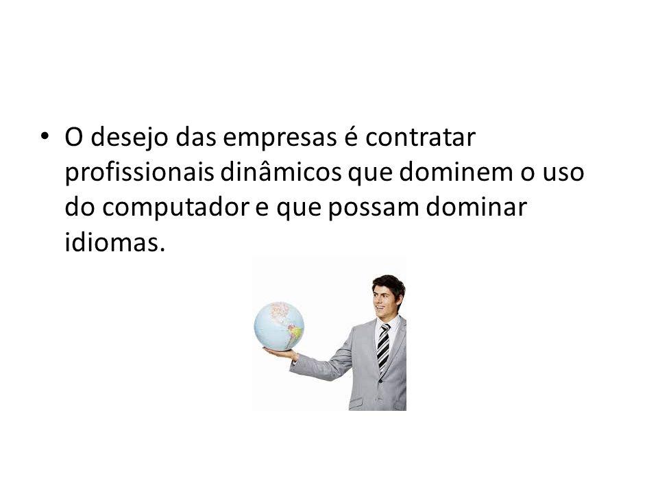 O desejo das empresas é contratar profissionais dinâmicos que dominem o uso do computador e que possam dominar idiomas.