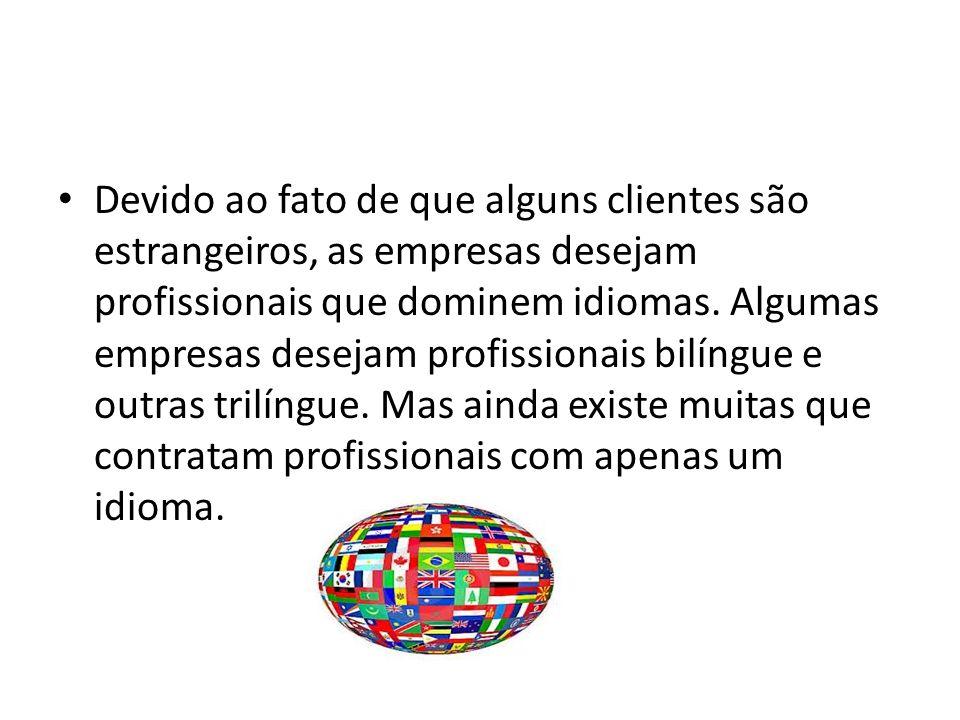 Devido ao fato de que alguns clientes são estrangeiros, as empresas desejam profissionais que dominem idiomas. Algumas empresas desejam profissionais