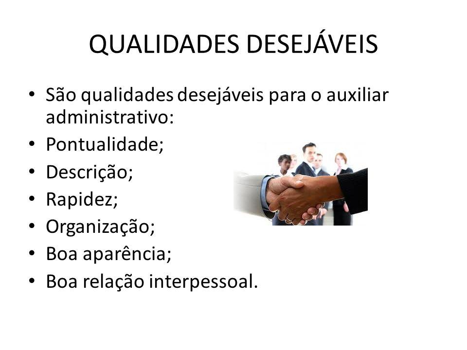 QUALIDADES DESEJÁVEIS São qualidades desejáveis para o auxiliar administrativo: Pontualidade; Descrição; Rapidez; Organização; Boa aparência; Boa rela