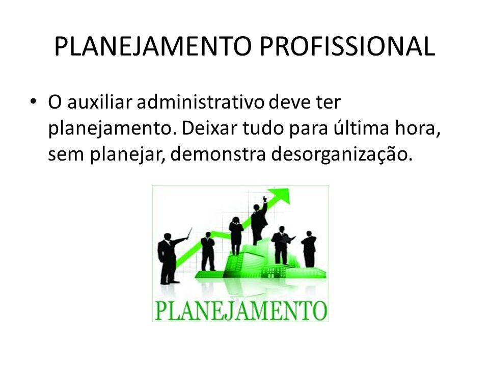 PLANEJAMENTO PROFISSIONAL O auxiliar administrativo deve ter planejamento. Deixar tudo para última hora, sem planejar, demonstra desorganização.