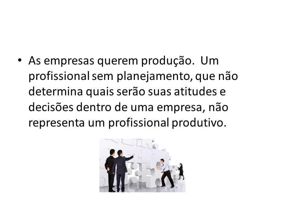 As empresas querem produção. Um profissional sem planejamento, que não determina quais serão suas atitudes e decisões dentro de uma empresa, não repre