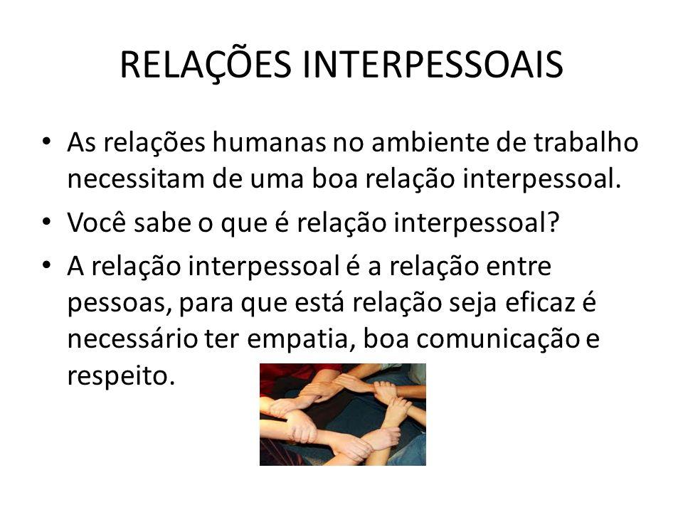 RELAÇÕES INTERPESSOAIS As relações humanas no ambiente de trabalho necessitam de uma boa relação interpessoal. Você sabe o que é relação interpessoal?