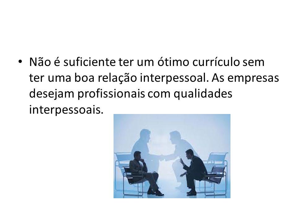 Não é suficiente ter um ótimo currículo sem ter uma boa relação interpessoal. As empresas desejam profissionais com qualidades interpessoais.