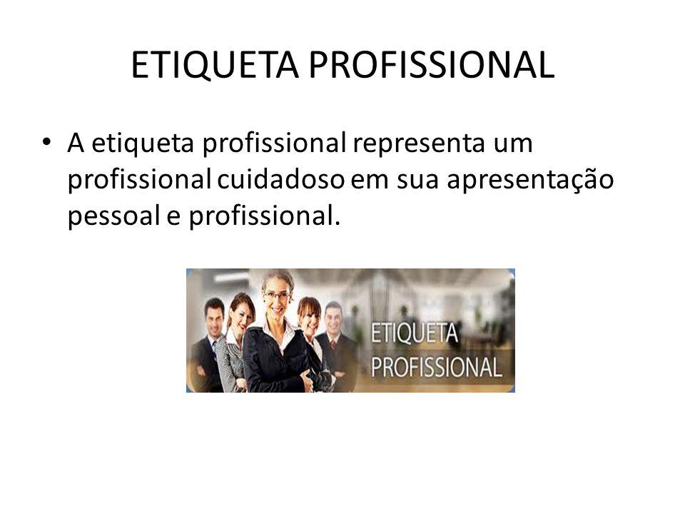 ETIQUETA PROFISSIONAL A etiqueta profissional representa um profissional cuidadoso em sua apresentação pessoal e profissional.