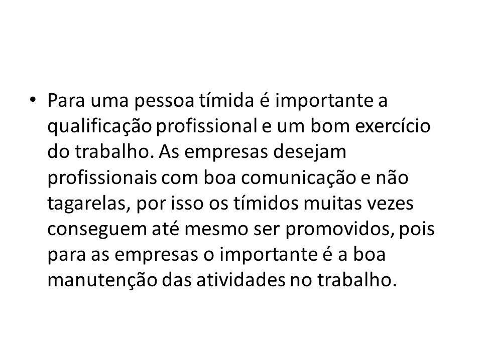 Para uma pessoa tímida é importante a qualificação profissional e um bom exercício do trabalho. As empresas desejam profissionais com boa comunicação