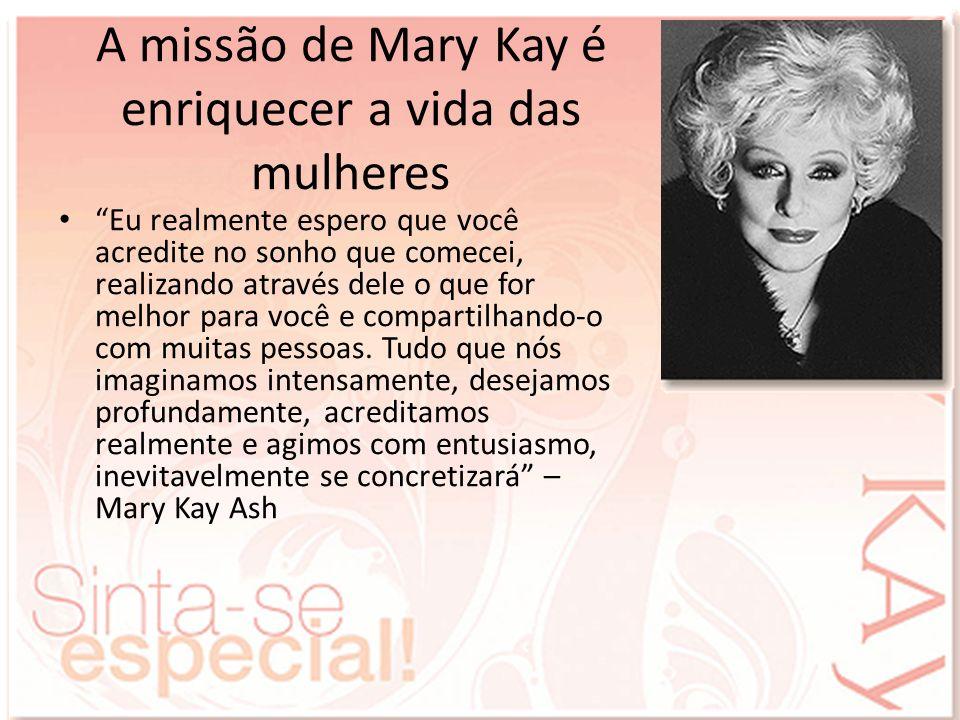 A missão de Mary Kay é enriquecer a vida das mulheres Eu realmente espero que você acredite no sonho que comecei, realizando através dele o que for me