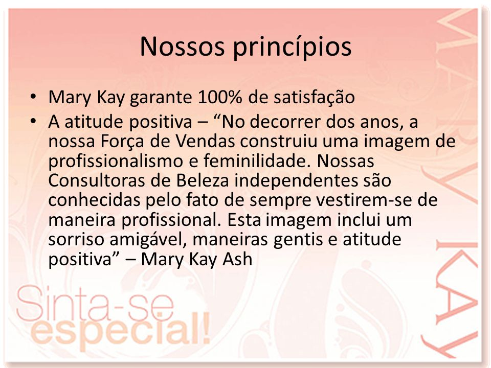 Nossos princípios Mary Kay garante 100% de satisfação A atitude positiva – No decorrer dos anos, a nossa Força de Vendas construiu uma imagem de profi