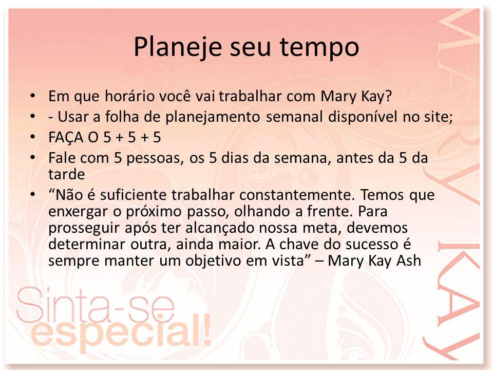 Planeje seu tempo Em que horário você vai trabalhar com Mary Kay? - Usar a folha de planejamento semanal disponível no site; FAÇA O 5 + 5 + 5 Fale com
