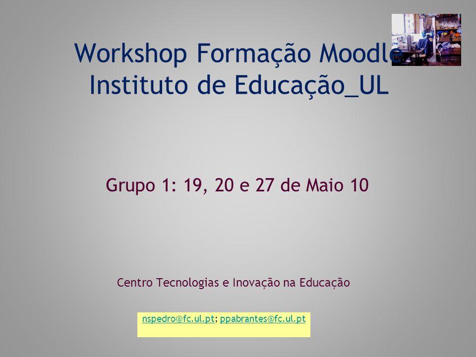 Workshop Formação Moodle Instituto de Educação_UL Centro Tecnologias e Inovação na Educação Grupo 1: 19, 20 e 27 de Maio 10 nspedro@fc.ul.ptnspedro@fc