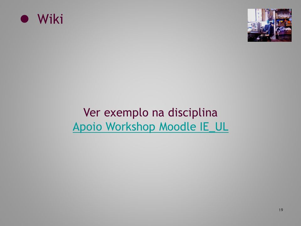 19 Wiki Ver exemplo na disciplina Apoio Workshop Moodle IE_UL