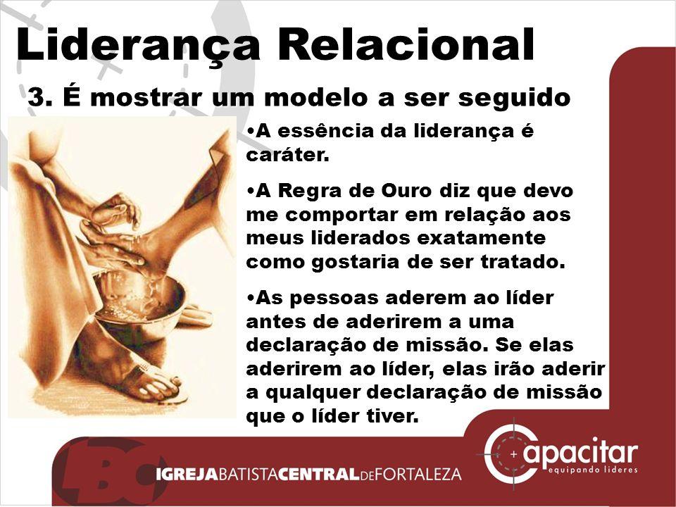 Liderança Relacional 3.É mostrar um modelo a ser seguido A essência da liderança é caráter.