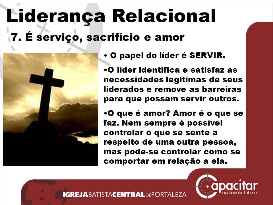 Liderança Relacional 7.É serviço, sacrifício e amor O papel do líder é SERVIR.
