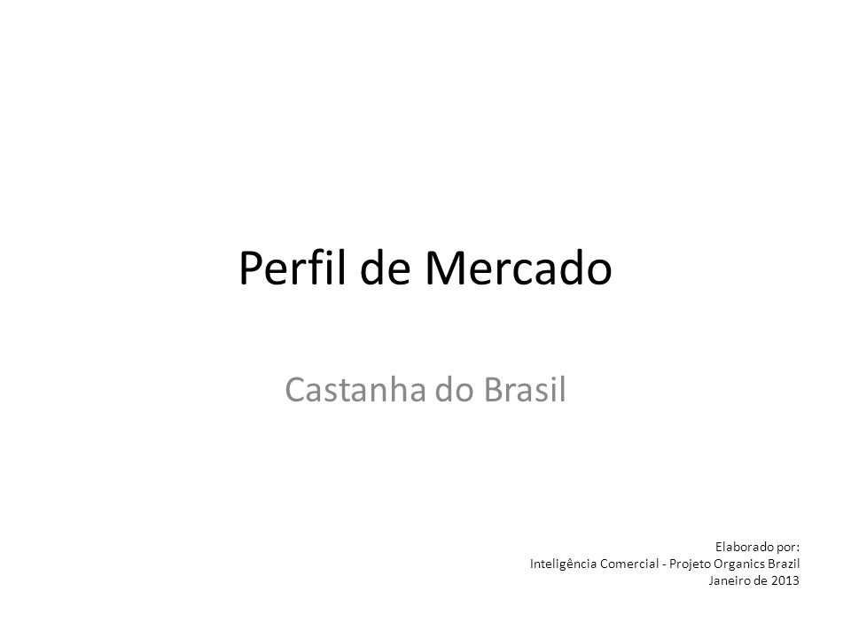 Perfil de Mercado Castanha do Brasil Elaborado por: Inteligência Comercial - Projeto Organics Brazil Janeiro de 2013