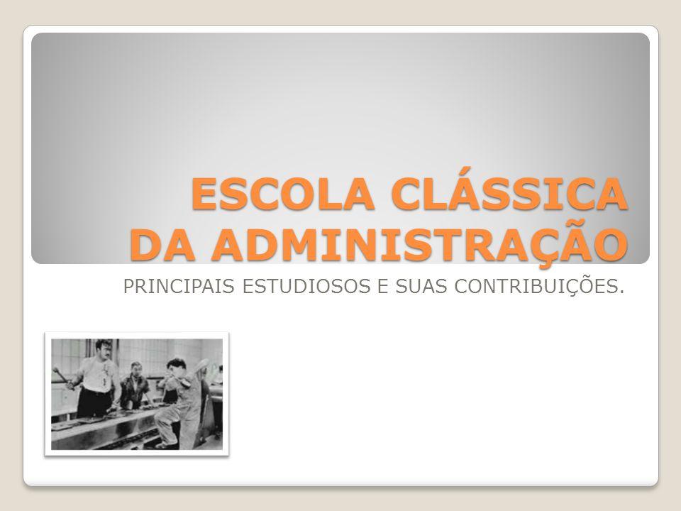 ESCOLA CLÁSSICA DA ADMINISTRAÇÃO PRINCIPAIS ESTUDIOSOS E SUAS CONTRIBUIÇÕES.