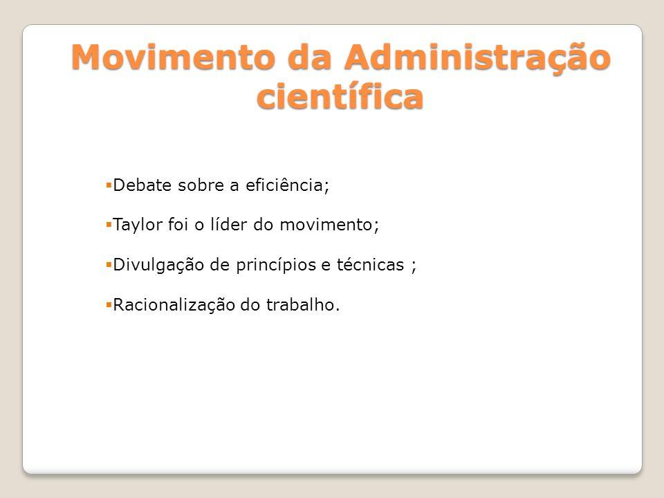 Movimento da Administração científica Debate sobre a eficiência; Taylor foi o líder do movimento; Divulgação de princípios e técnicas ; Racionalização do trabalho.